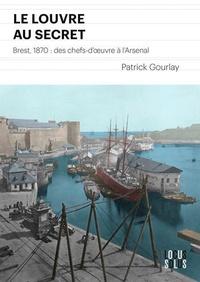 Patrick Gourlay - Le Louvre au secret - Brest, 1870 : des chefs-d'oeuvre à l'Arsenal.