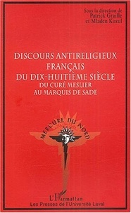 Patrick Graille et Mladen Kozul - Discours antireligieux français du dix-huitième siècle - Du curé Meslier au Marquis de Sade.