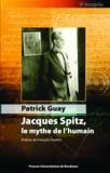 Patrick Guay et François Ouellet - Jacques Spitz, le mythe de l'humain.