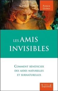 Patrick Guérin - Les amis invisibles - Comment bénéficier des aides naturelles et surnaturelles.