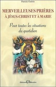 Patrick Guérin - Merveilleuses prières à Jésus-Christ et à Marie - Pour toutes les situations du quotidien.