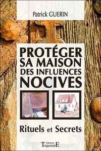 Patrick Guérin - Protéger sa maison des influences nocives - Rituels et Secrets.