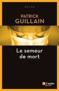 Patrick Guillain - Le semeur de mort.