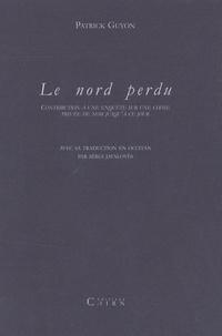 Patrick Guyon - Le nord perdu - Contribution à une enquête sur une chose privée de nom jusqu'à ce jour.