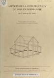 Patrick Halbout et Jacques Le Maho - Aspects de la construction de bois en Normandie - Du Ier siècle au XIVe siècle.