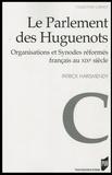 Patrick Harismendy - Le Parlement des Huguenots - Organisations et Synodes réformés français au XIXe siècle.