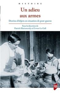 Patrick Harismendy et Erwan Le Gall - Un adieu aux armes - Destins d'objets en situation de post-guerre.