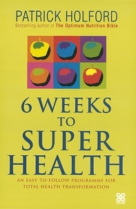 Patrick Holford - 6 Weeks To Superhealth - An easy-to-follow programme for total health transformation.
