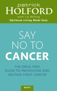 Patrick Holford et Liz Efiong - Say No To Cancer - The drug-free guide to preventing and helping fight cancer.