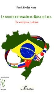 Patrick Howlett-Martin - La politique étrangère du Brésil de Lula - Une émergence contestée.