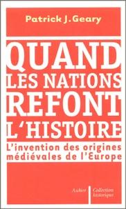 Patrick-J Geary - Quand les nations refont l'histoire - L'invention des origines médiévales de l'Europe.