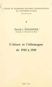 Patrick J. Schaeffer et Raymond Poidevin - L'Alsace et l'Allemagne de 1945 à 1949.