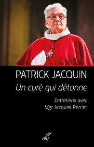 Patrick Jacquin - Un curé qui détonne - Entretiens avec Jacques Perrier.