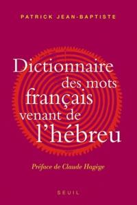 Patrick Jean-Baptiste - Dictionnaire des mots français venant de l'hébreu - Et des autres langues du Levant pré-islamique.