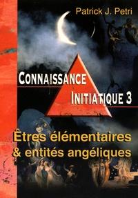 Patrick-Jean Petri - Connaissance initiatique - Tome 3, Etres élementaires et entités angéliques.