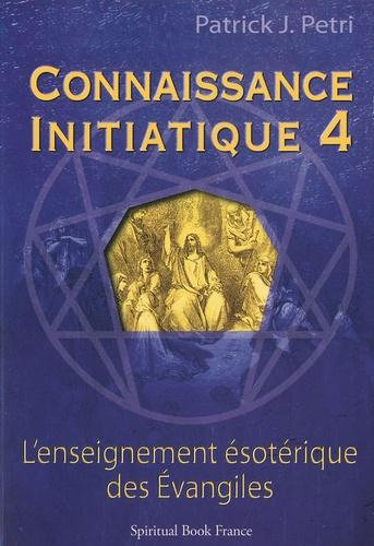 Patrick-Jean Petri - Connaissance initiatique - Tome 4, Les Evangiles, un enseignement ésotérique.