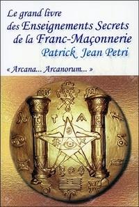 Patrick-Jean Petri - Le grand livre des Enseignements Secrets de la Franc-Maçonnerie - Arcana... Arcanorum.