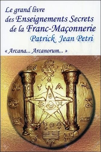 """Patrick-Jean Petri - Le grand livre des enseignements secrets de la franc-maçonnerie - """"Arcana... Arcanorum""""."""