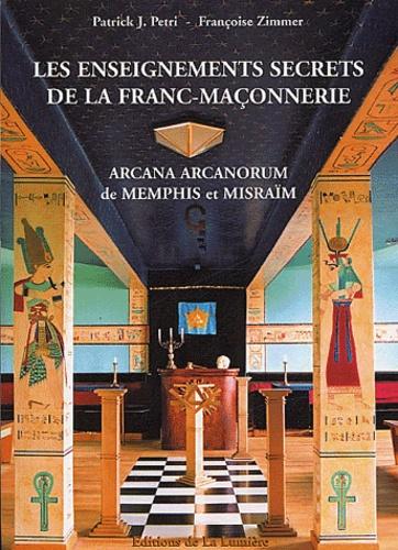 Patrick-Jean Petri et Françoise Zimmer - Les enseignements secrets de la Franc-Maçonnerie - Arcana Arcanorum de Memphis et Misraïm.