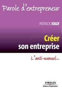 Patrick Jolly - Créer son entreprise - L'anti-manuel....