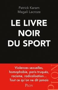 Patrick Karam et Magali Lacroze - Le livre noir du sport - Violences sexuelles, homophobie, paris truqués, racisme, radicalisation... Tout ce qu'on ne dit jamais.