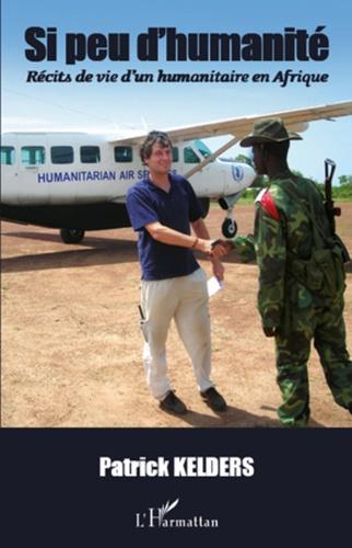 Patrick Kelders - Si peu d'humanité - Récits de vie d'un humanitaire en Afrique.