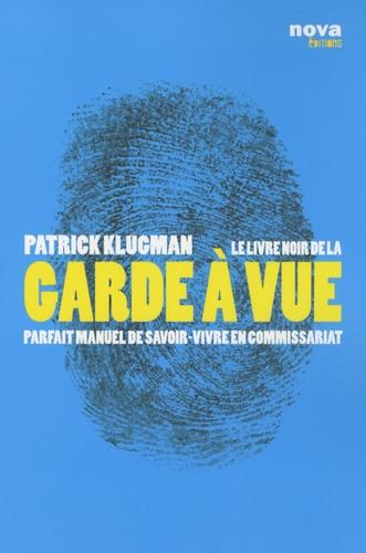 Patrick Klugman - Le livre noir de la garde à vue - Parfait manuel de savoir-vivre en commissariat.