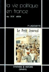 Patrick Lagoueyte - La Vie politique en France au XIXe siècle.
