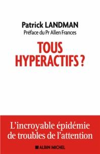 Patrick Landman - Tous hyperactifs - L'incroyable épidémie de troubles de l'attention.