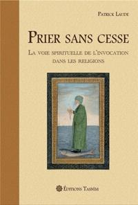 Patrick Laude - Prier sans cesse - La Voie spirituelle de l'Invocation dans les religions.