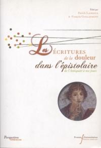 Patrick Laurence et François Guillaumont - Les écritures de la douleur dans l'épistolaire de l'Antiquité à nos jours.