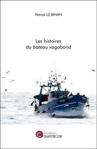 Patrick Le Bihan - Les histoires du bateau vagabond.
