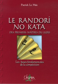 Patrick Le Mée - Le Randori No Kata des premiers maîtres du judo - Les bases fondamentales de la compétition.