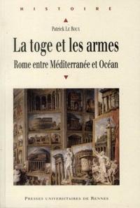 Patrick Le Roux - La toge et les armes - Rome entre Méditerranée et Océan.