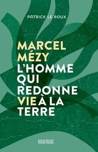 Patrick Le Roux - Marcel Mézy, l'homme qui redonne vie à la terre.