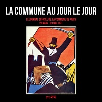 Patrick Le Tréhondat et Christian Mahieux - La Commune au jour le jour - Le Journal officiel de la Commune de Paris (20 mars - 24 mai 1871).