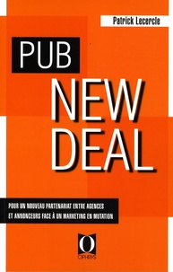 Pub New Deal- Pour un nouveau partenariat entre agences et annonceurs face à un marketing en mutation - Patrick Lecercle  