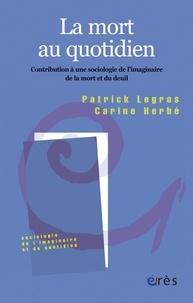 Patrick Legros et Carine Herbé - La mort au quotidien - Contribution à une sociologie de l'imaginaire de la mort et du deuil.