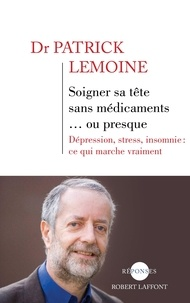 Patrick Lemoine - Soigner sa tête sans médicaments... ou presque - Dépression, stress, insomnie : ce qui marque vraiment.