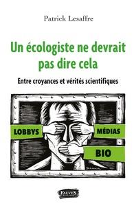 Patrick Lesaffre - Un écologiste ne devrait pas dire ça - Entre croyances et vérités scientifiques.