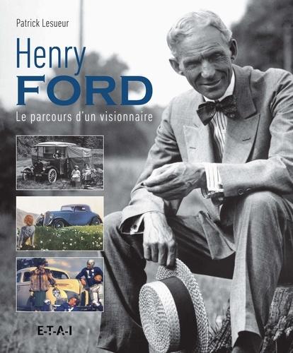 Patrick Lesueur - Henri Ford - Le parcours d'un visionnaire.