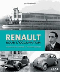Patrick Lesueur - Renault sous l'Occupation - Fabrications forcées & projets secrets.