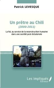 Patrick Levesque - Un prêtre au Chili (2000-2011) - La foi au service de la reconstruction humaine dans une société post-dictatoriale.