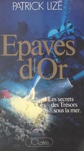 Patrick Lizé et Patrick Mouton - Épaves d'or : les secrets des trésors sous la mer.