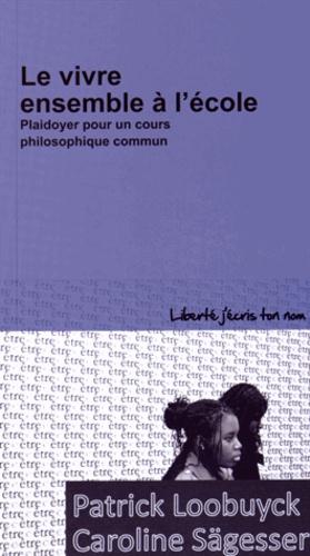 Patrick Loobuyck et Caroline Sägesser - Le vivre ensemble à l'école - Plaidoyer pour un cours philosophique commun.
