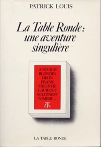 Patrick Louis - La Table ronde - Une aventure singulière.