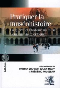 Patrick Louvier et Julien Mary - Pratiquer la muséohistoire - La guerre et l'histoire au musée, pour une visite critique.
