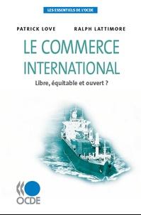 Patrick Love et Ralph Lattimore - Le commerce international - Libre, équitable et ouvert ?.