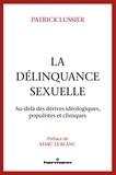 Patrick Lussier - La délinquance sexuelle - Au-delà des dérives idéologiques, populistes et cliniques.