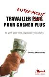 Patrick Malaureille - Travailler autrement pour gagner plus - Le guide pour faire progresser votre salaire.